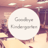 Goodbye Kindergarten