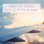 How to Travel Without Your Baby