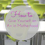 How to Give Yourself an A+ in Motherhood