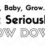Grow, Baby, Grow…But Seriously, SLOW DOWN!