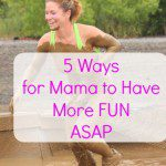 5 Ways for Mama to Have More Fun ASAP