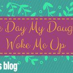The Day my Daughter Woke Me Up