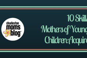 10 Skills Mothers of Young Children Acquire