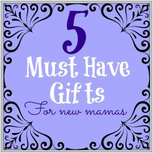 5 Must Have Gifts for New Mamas no logo