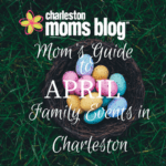 Mom's Guide to April: Family Events in Charleston