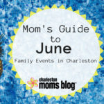 Mom's Guide to June: Family Events in Charleston
