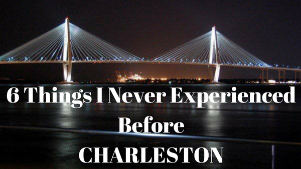 6 things I never experienced before Charleston