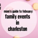 Mom's Guide to February: Family Events in Charleston