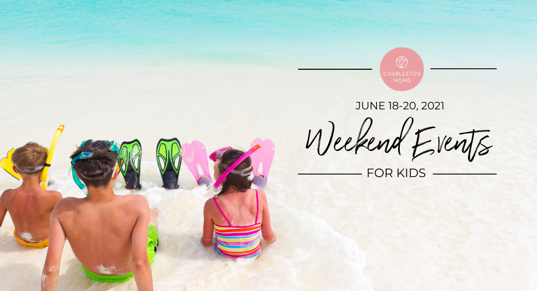 Weekend Events for Kids in Charleston - June 18-20, 2021 - Charleston Moms